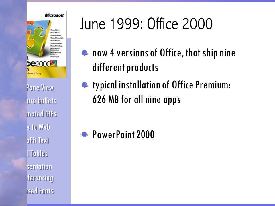 June 1999: Office 2000 now 4 versions of Office, that ship nine different products typical installation of Office Premium: 626 MB for all nine apps Po
