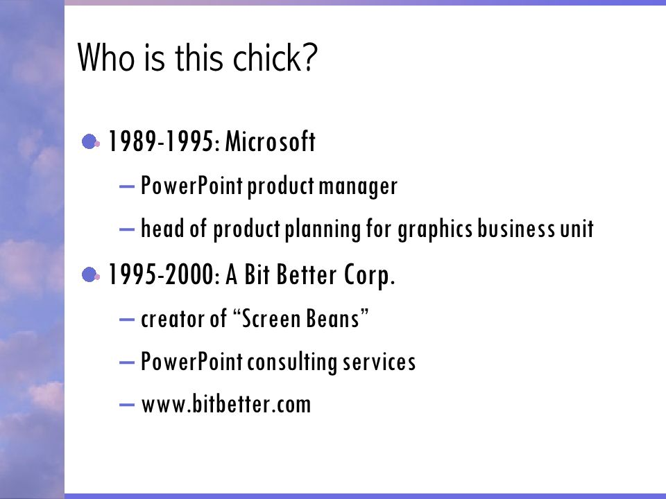 Who is this chick? 1989-1995: Microsoft –PowerPoint product manager –head of product planning for graphics business unit 1995-2000: A Bit Better Corp.