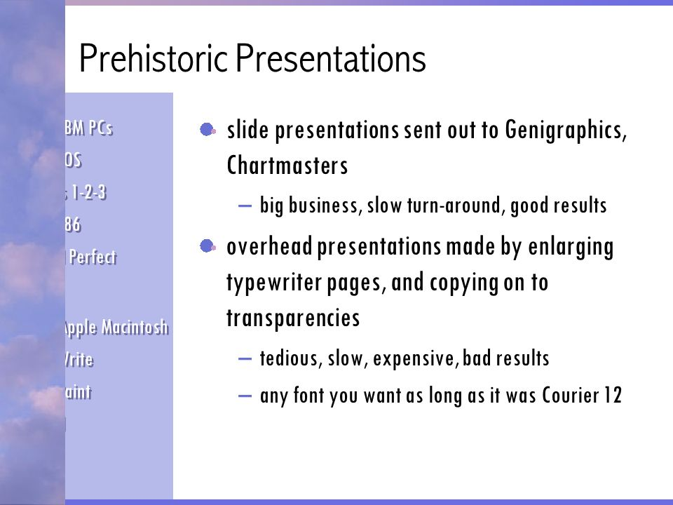 Prehistoric Presentations slide presentations sent out to Genigraphics, Chartmasters –big business, slow turn-around, good results overhead presentati