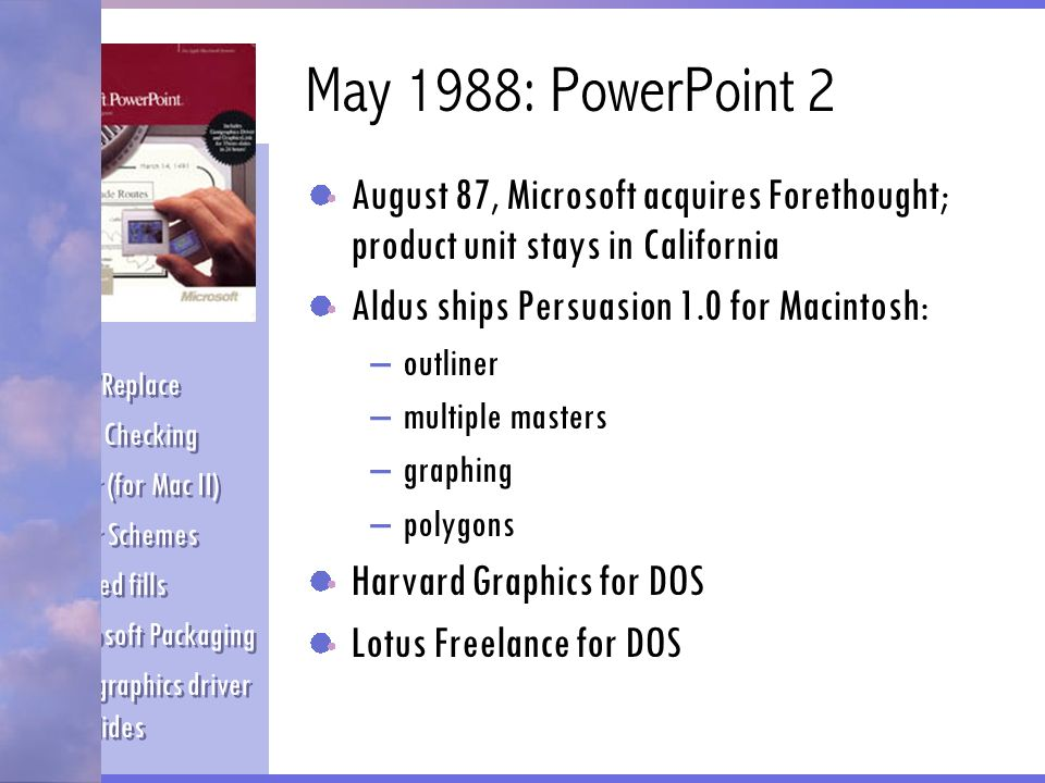 May 1988: PowerPoint 2 August 87, Microsoft acquires Forethought; product unit stays in California Aldus ships Persuasion 1.0 for Macintosh: –outliner