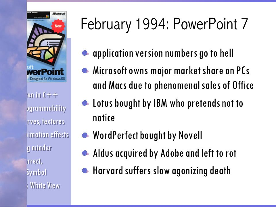 May 1997: PowerPoint 97 most of original PowerPoint team has left Microsoft has dominant market share -- virtually no competition central office development team makes most product decisions focus on electronic presentations and on-line documents virtually documentation free Office Assistant File compression Save to HTML Improved sound and animation controls Pack and Go AutoClipArt ScreenBeans Transparent GIFs Office Assistant File compression Save to HTML Improved sound and animation controls Pack and Go AutoClipArt ScreenBeans Transparent GIFs