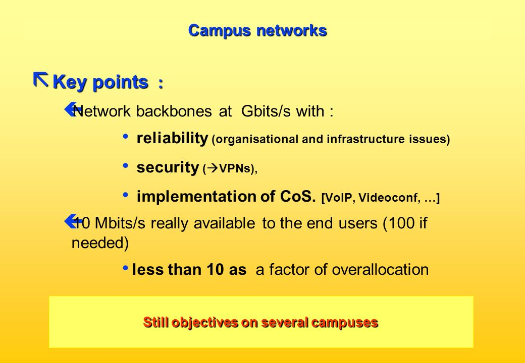 Campus networks ã Key points : ç Network backbones at Gbits/s with : reliability (organisational and infrastructure issues) security ( VPNs), implementation of CoS.