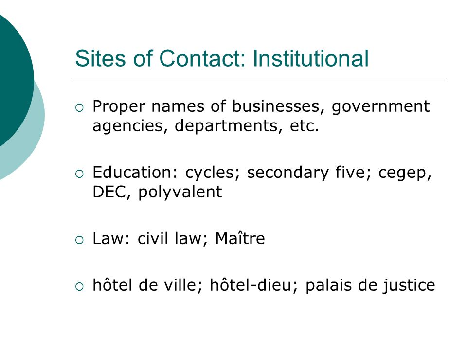 Sites of Contact: Institutional Proper names of businesses, government agencies, departments, etc. Education: cycles; secondary five; cegep, DEC, poly