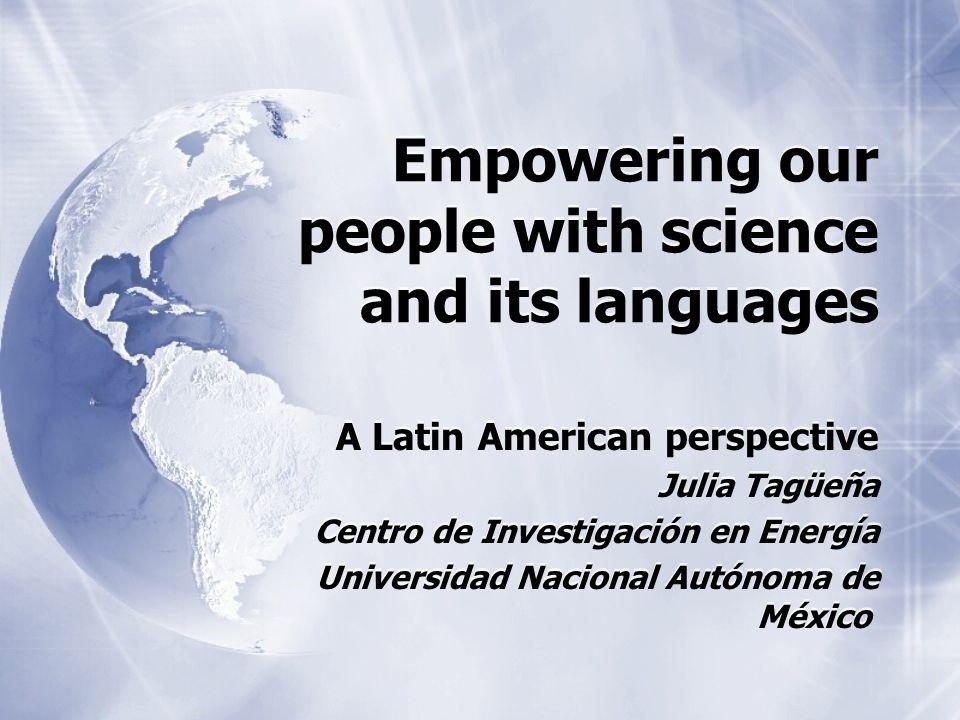 Empowering our people with science and its languages A Latin American perspective Julia Tagüeña Centro de Investigación en Energía Universidad Naciona