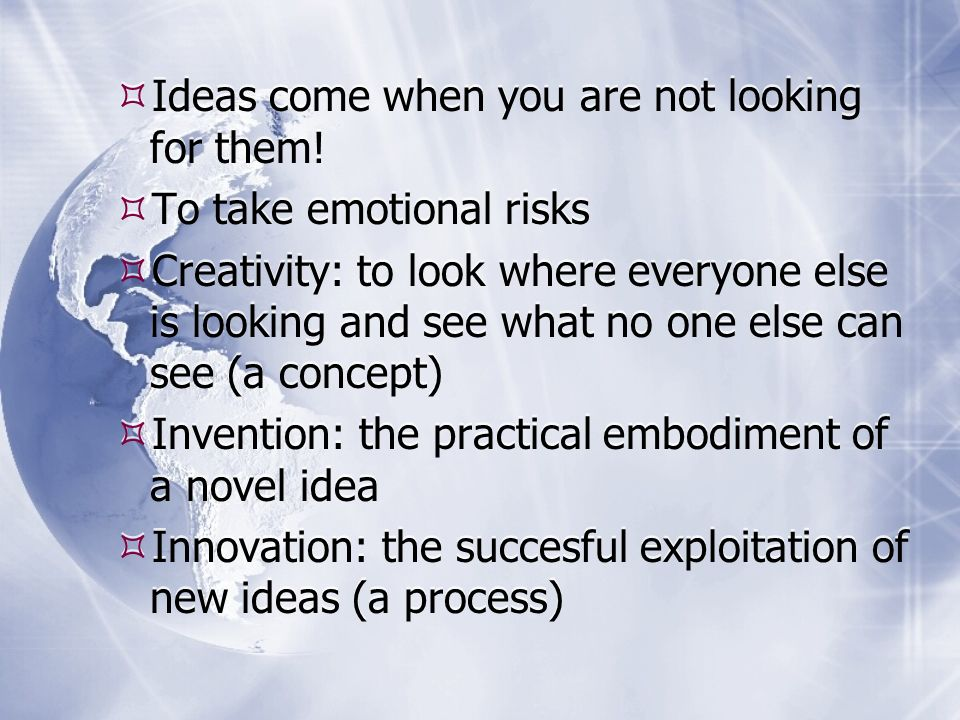 Ideas come when you are not looking for them.