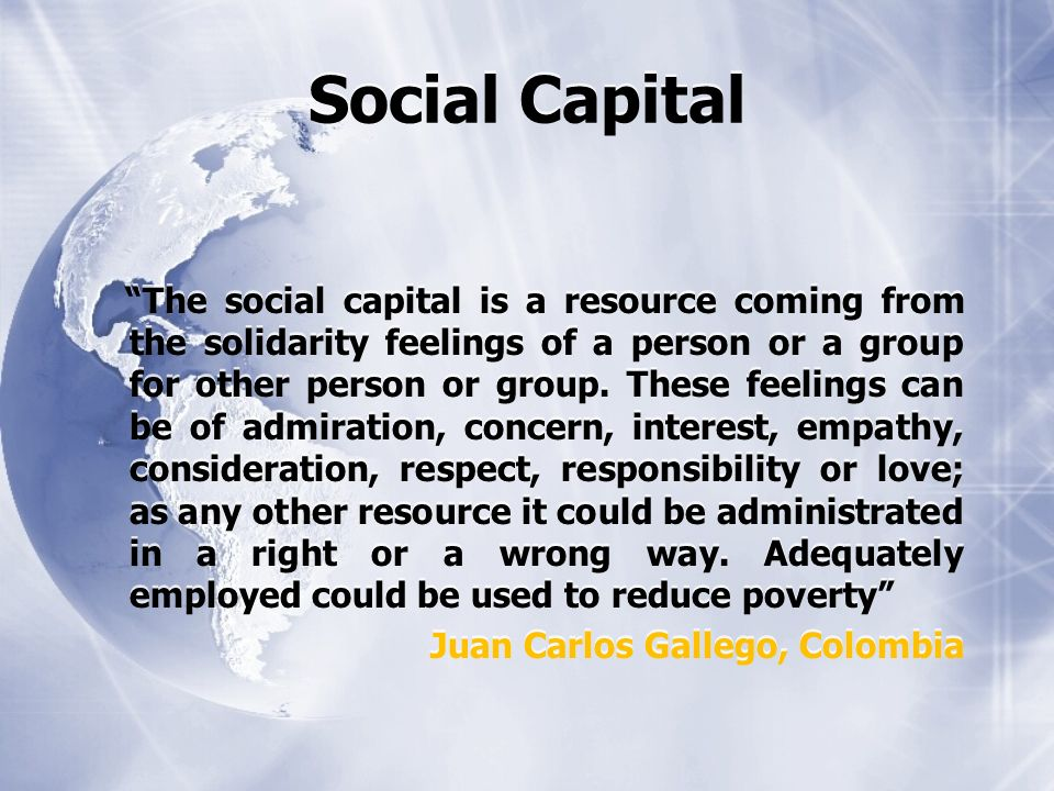 Social Capital The social capital is a resource coming from the solidarity feelings of a person or a group for other person or group.