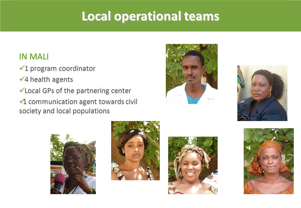 Local operational teams IN MALI 1 program coordinator 4 health agents Local GPs of the partnering center 1 communication agent towards civil society a