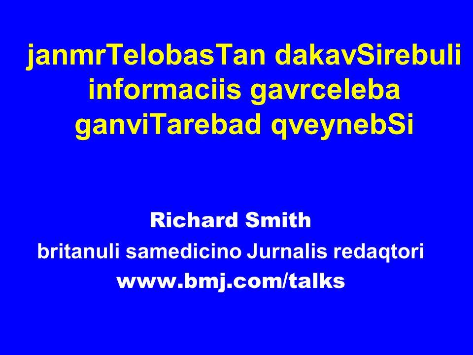 janmrTelobasTan dakavSirebuli informaciis gavrceleba ganviTarebad qveynebSi Richard Smith britanuli samedicino Jurnalis redaqtori www.bmj.com/talks