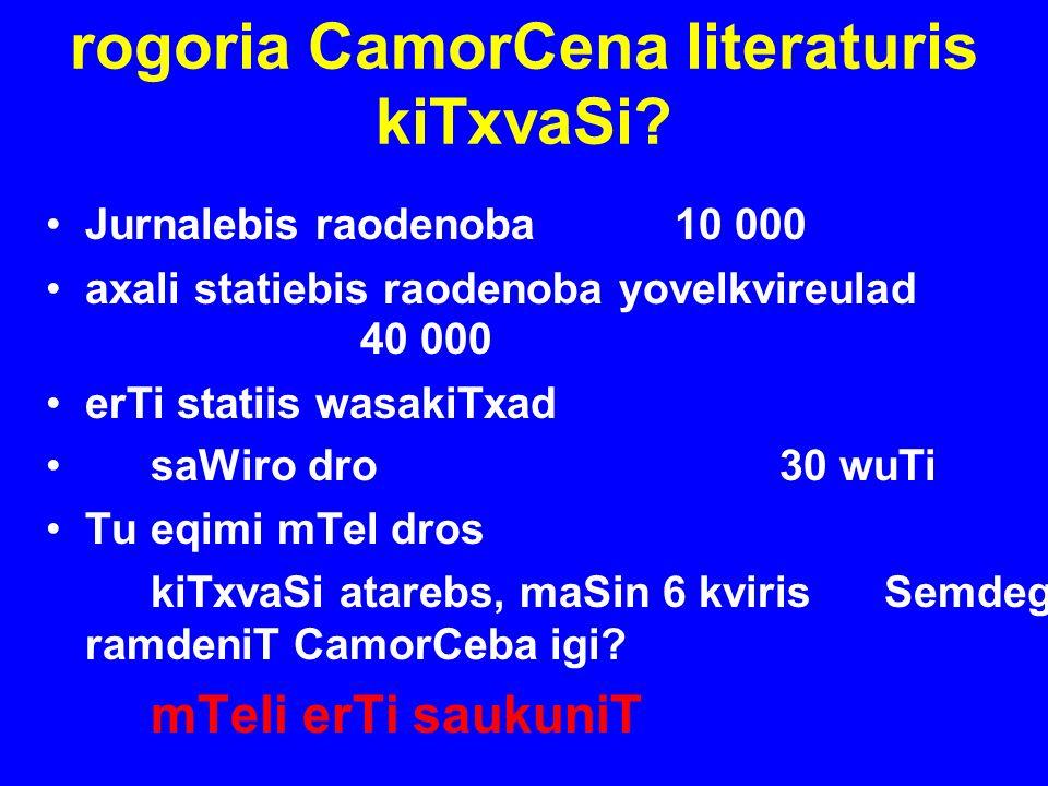 rogoria CamorCena literaturis kiTxvaSi? Jurnalebis raodenoba10 000 axali statiebis raodenoba yovelkvireulad 40 000 erTi statiis wasakiTxad saWiro dro