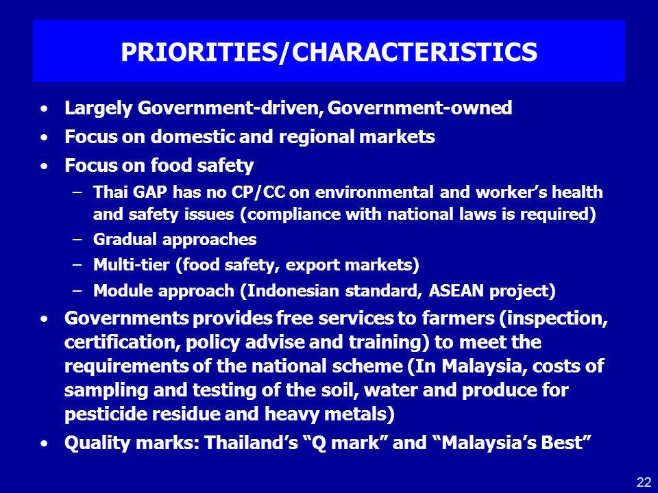 22 PRIORITIES/CHARACTERISTICS Largely Government-driven, Government-owned Focus on domestic and regional markets Focus on food safety –Thai GAP has no