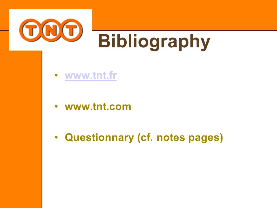 Bibliography www.tnt.fr www.tnt.com Questionnary (cf. notes pages)