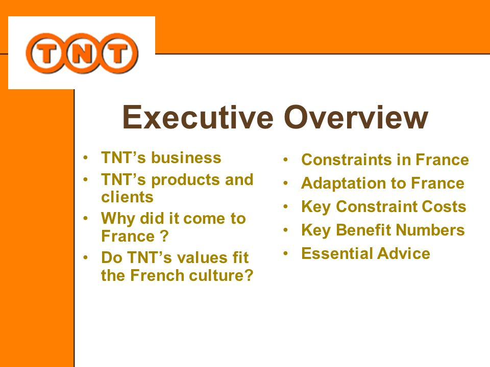Executive Overview TNTs business TNTs products and clients Why did it come to France ? Do TNTs values fit the French culture? Constraints in France Ad