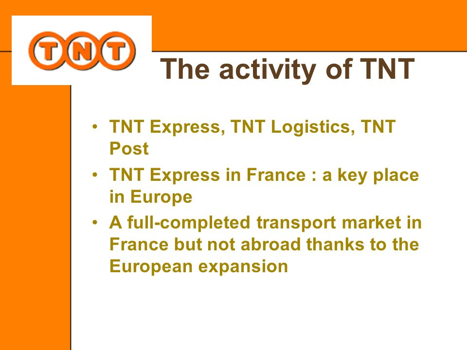 The activity of TNT TNT Express, TNT Logistics, TNT Post TNT Express in France : a key place in Europe A full-completed transport market in France but