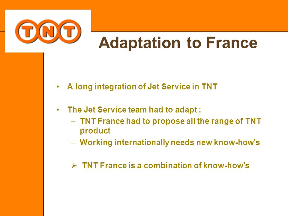 Adaptation to France A long integration of Jet Service in TNT The Jet Service team had to adapt : –TNT France had to propose all the range of TNT prod