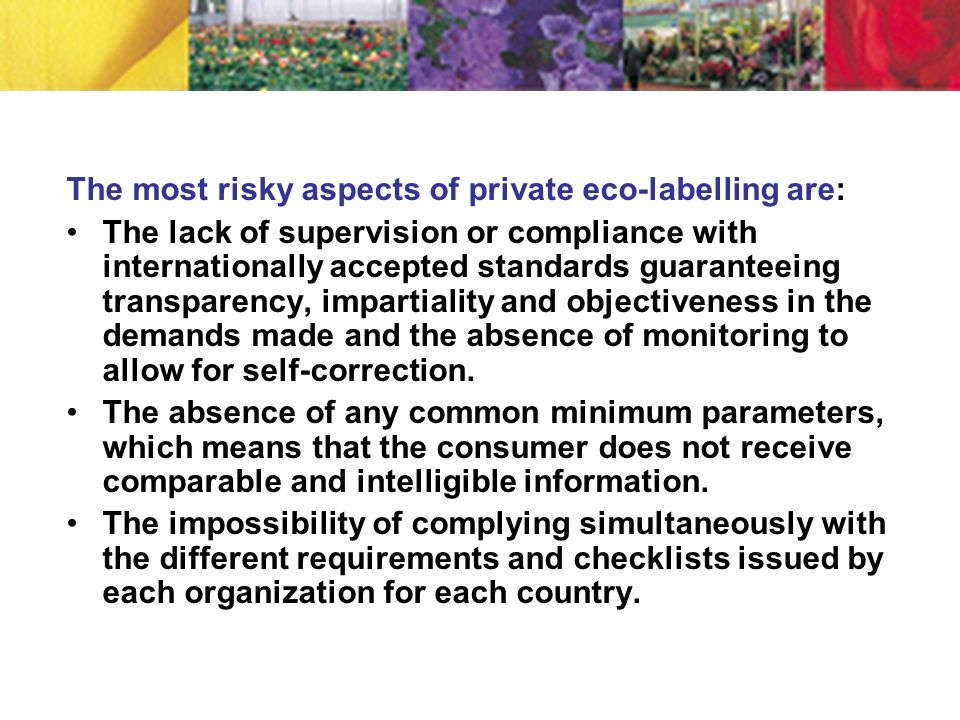 The most risky aspects of private eco-labelling are: The lack of supervision or compliance with internationally accepted standards guaranteeing transp