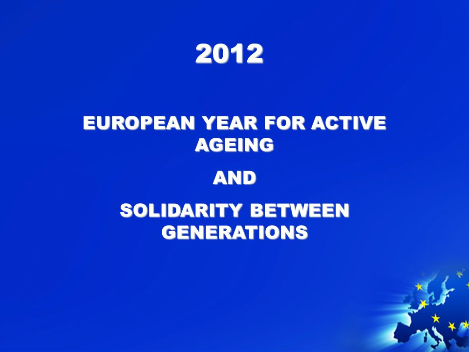 2012 EUROPEAN YEAR FOR ACTIVE AGEING AND SOLIDARITY BETWEEN GENERATIONS