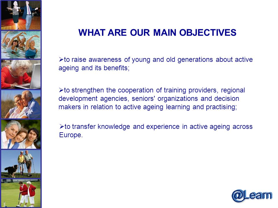 WHAT ARE OUR MAIN OBJECTIVES to raise awareness of young and old generations about active ageing and its benefits; to strengthen the cooperation of training providers, regional development agencies, seniors organizations and decision makers in relation to active ageing learning and practising; to transfer knowledge and experience in active ageing across Europe.