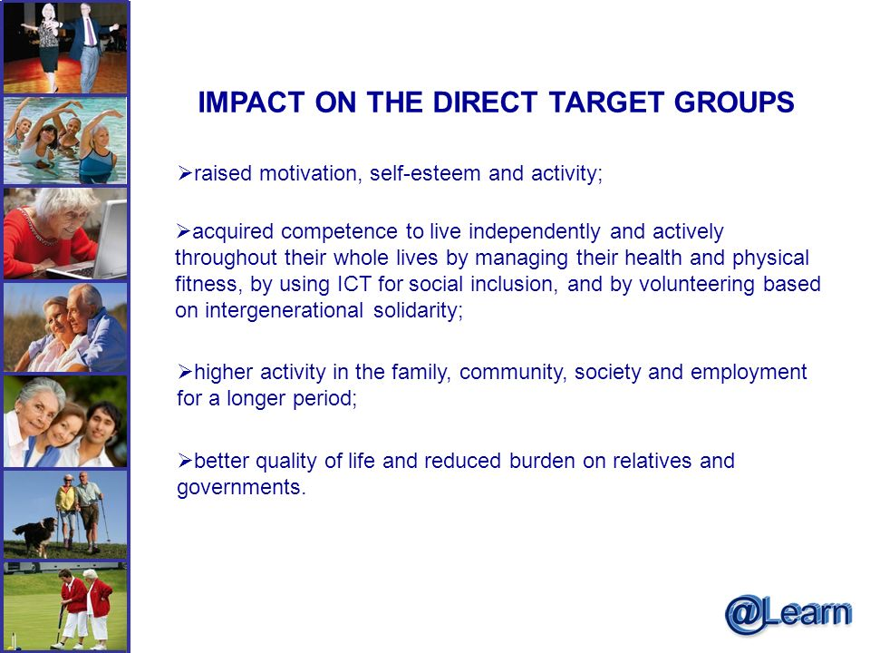 IMPACT ON THE DIRECT TARGET GROUPS raised motivation, self-esteem and activity; acquired competence to live independently and actively throughout their whole lives by managing their health and physical fitness, by using ICT for social inclusion, and by volunteering based on intergenerational solidarity; higher activity in the family, community, society and employment for a longer period; better quality of life and reduced burden on relatives and governments.