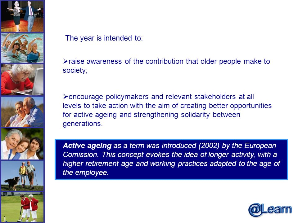 The year is intended to: raise awareness of the contribution that older people make to society; encourage policymakers and relevant stakeholders at all levels to take action with the aim of creating better opportunities for active ageing and strengthening solidarity between generations.