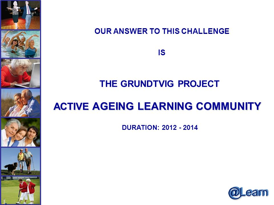 OUR ANSWER TO THIS CHALLENGE IS THE GRUNDTVIG PROJECT ACTIVE AGEING LEARNING COMMUNITY DURATION: 2012 - 2014