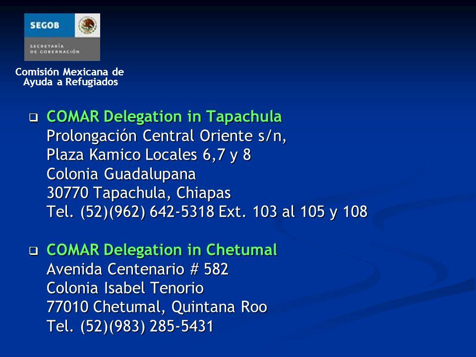 Comisión Mexicana de Ayuda a Refugiados COMAR Delegation in Tapachula COMAR Delegation in Tapachula Prolongación Central Oriente s/n, Plaza Kamico Locales 6,7 y 8 Colonia Guadalupana 30770 Tapachula, Chiapas Tel.