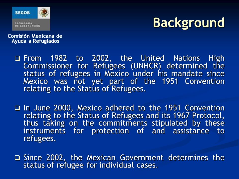Comisión Mexicana de Ayuda a Refugiados Background From 1982 to 2002, the United Nations High Commissioner for Refugees (UNHCR) determined the status of refugees in Mexico under his mandate since Mexico was not yet part of the 1951 Convention relating to the Status of Refugees.