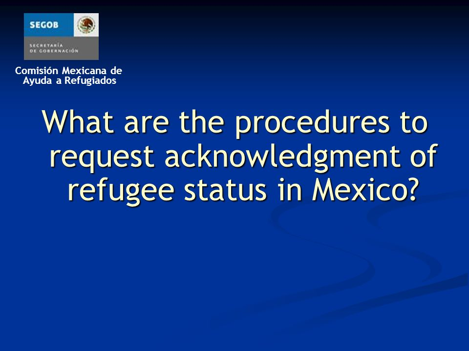 Comisión Mexicana de Ayuda a Refugiados What are the procedures to request acknowledgment of refugee status in Mexico