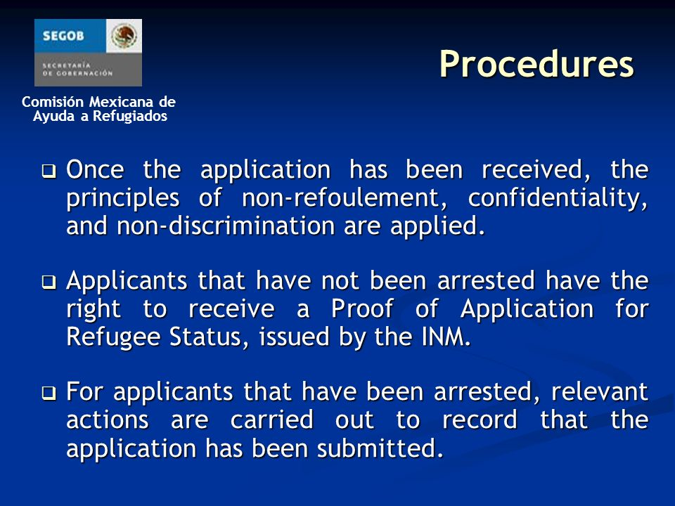Comisión Mexicana de Ayuda a Refugiados Procedures Once the application has been received, the principles of non-refoulement, confidentiality, and non-discrimination are applied.