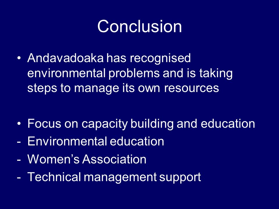 Conclusion Andavadoaka has recognised environmental problems and is taking steps to manage its own resources Focus on capacity building and education -Environmental education -Womens Association -Technical management support