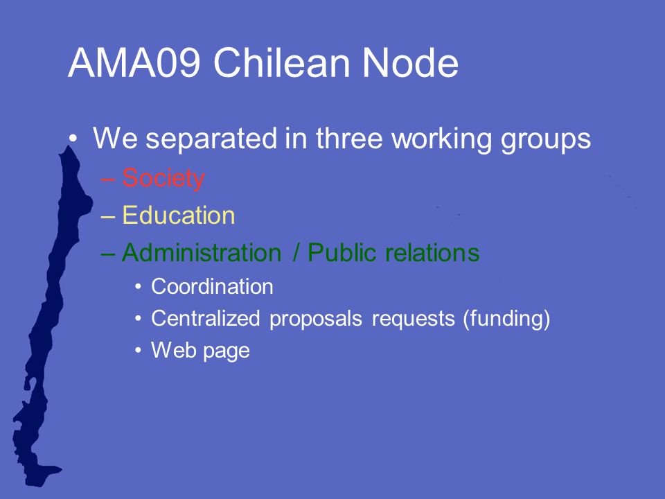 AMA09 Chilean Node We separated in three working groups –Society –Education –Administration / Public relations Coordination Centralized proposals requests (funding) Web page