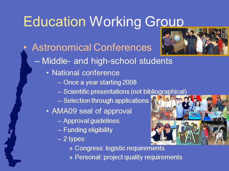 Education Working Group Astronomical Conferences –Middle- and high-school students National conference –Once a year starting 2008 –Scientific presentations (not bibliographical) –Selection through applications AMA09 seal of approval –Approval guidelines –Funding eligibility –2 types: »Congress: logistic requirements »Personal: project quality requirements