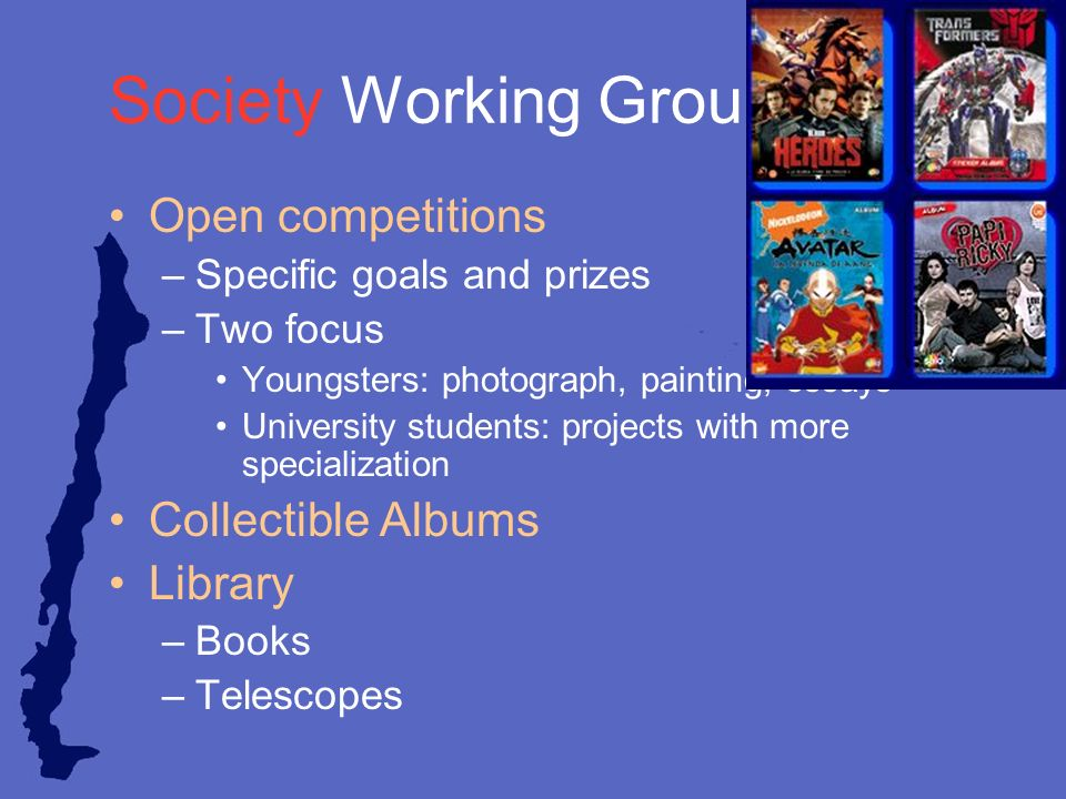 Society Working Group Open competitions –Specific goals and prizes –Two focus Youngsters: photograph, painting, essays University students: projects with more specialization Collectible Albums Library –Books –Telescopes