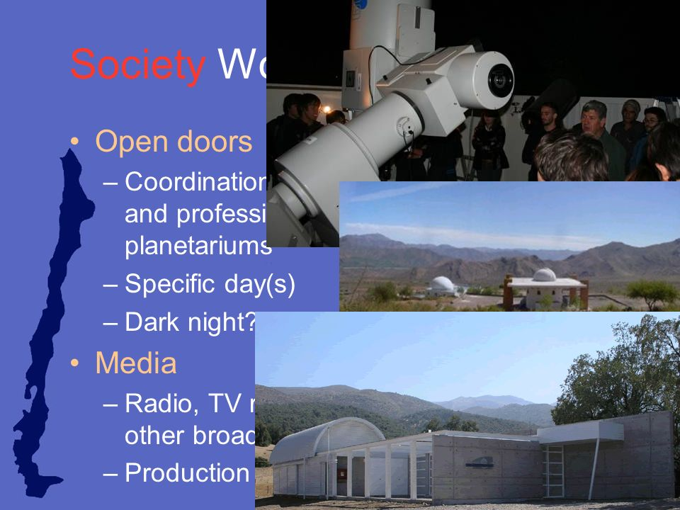 Society Working Group Open doors –Coordination between amateur, institutional, and professional observatories and planetariums –Specific day(s) –Dark