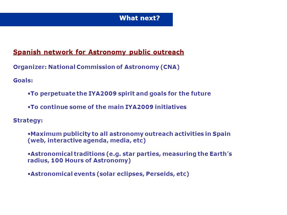 What next? Spanish network for Astronomy public outreach Organizer: National Commission of Astronomy (CNA) Goals: To perpetuate the IYA2009 spirit and