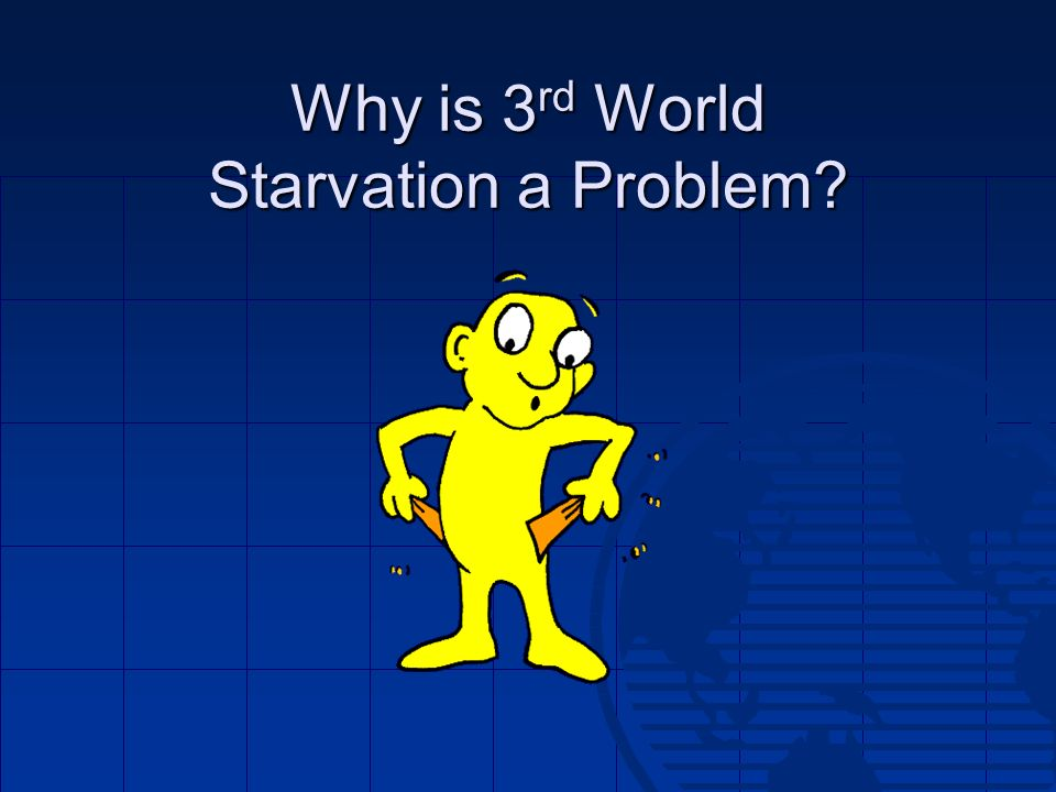 Why is 3 rd World Starvation a Problem?