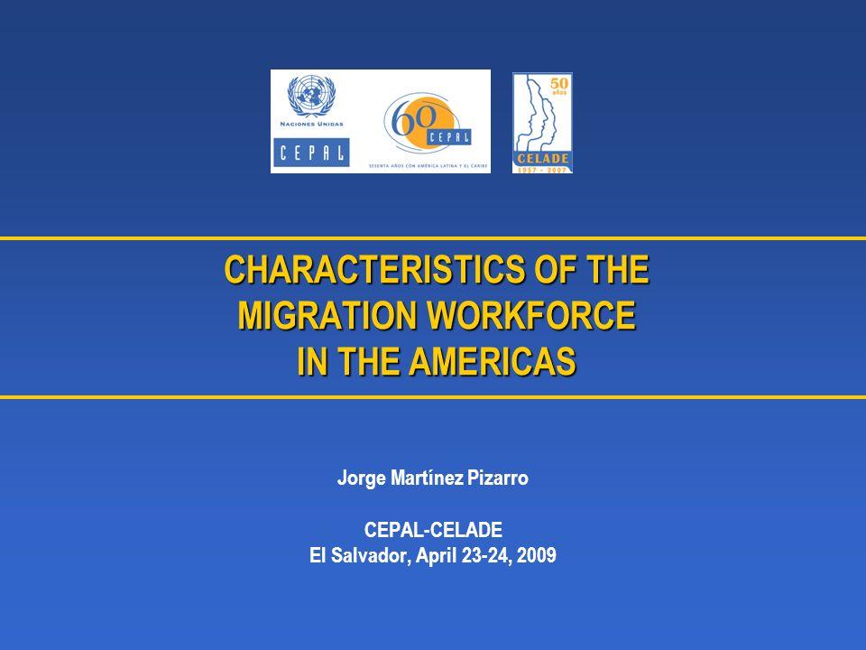CHARACTERISTICS OF THE MIGRATION WORKFORCE IN THE AMERICAS Jorge Martínez Pizarro CEPAL-CELADE El Salvador, April 23-24, 2009