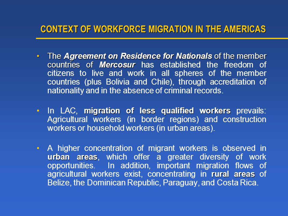 CONTEXT OF WORKFORCE MIGRATION IN THE AMERICAS CONTEXT OF WORKFORCE MIGRATION IN THE AMERICAS The Agreement on Residence for Nationals of the member countries of MercosurThe Agreement on Residence for Nationals of the member countries of Mercosur has established the freedom of citizens to live and work in all spheres of the member countries (plus Bolivia and Chile), through accreditation of nationality and in the absence of criminal records.