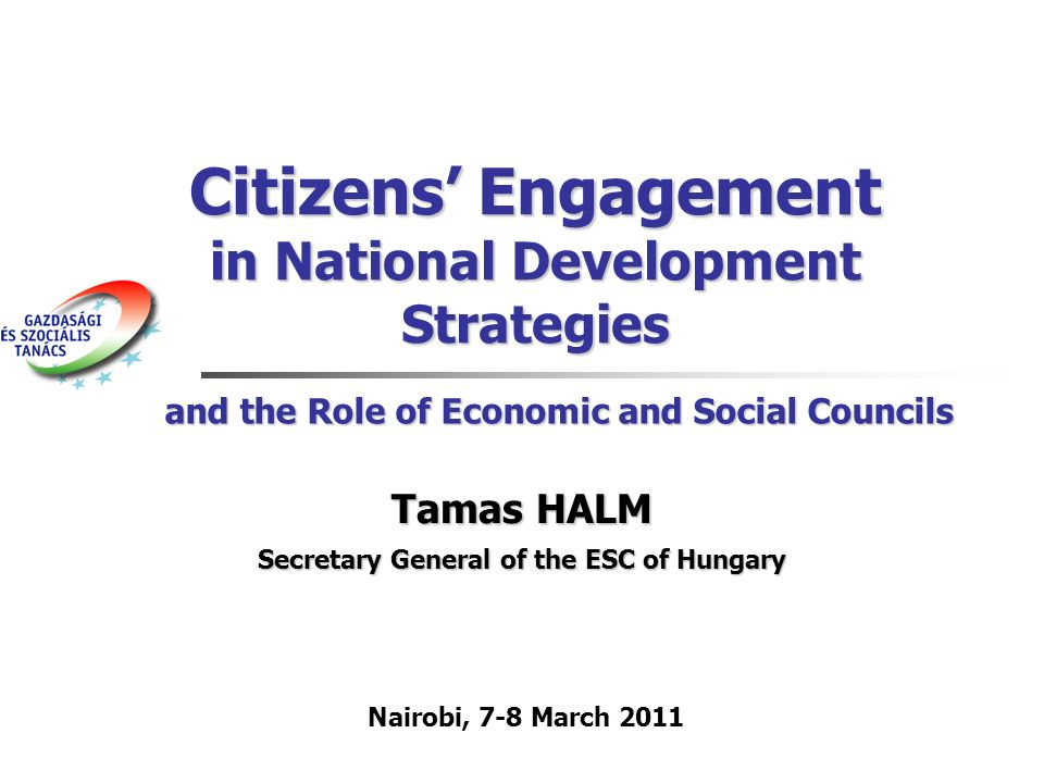 Citizens Engagement in National Development Strategies Tamas HALM Secretary General of the ESC of Hungary Nairobi, 7-8 March 2011 and the Role of Economic and Social Councils