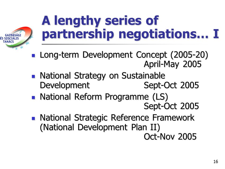 16 A lengthy series of partnership negotiations… I Long-term Development Concept (2005-20) April-May 2005 Long-term Development Concept (2005-20) April-May 2005 National Strategy on Sustainable DevelopmentSept-Oct 2005 National Strategy on Sustainable DevelopmentSept-Oct 2005 National Reform Programme (LS) Sept-Oct 2005 National Reform Programme (LS) Sept-Oct 2005 National Strategic Reference Framework (National Development Plan II) Oct-Nov 2005 National Strategic Reference Framework (National Development Plan II) Oct-Nov 2005