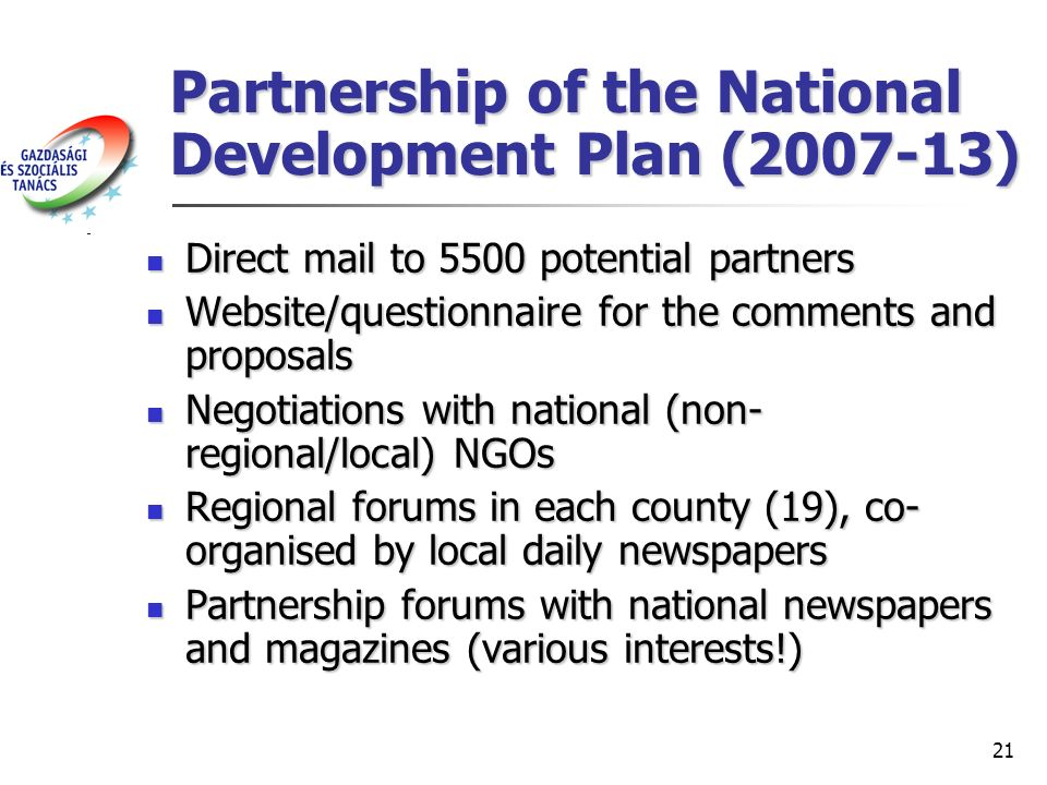 21 Partnership of the National Development Plan (2007-13) Direct mail to 5500 potential partners Direct mail to 5500 potential partners Website/questionnaire for the comments and proposals Website/questionnaire for the comments and proposals Negotiations with national (non- regional/local) NGOs Negotiations with national (non- regional/local) NGOs Regional forums in each county (19), co- organised by local daily newspapers Regional forums in each county (19), co- organised by local daily newspapers Partnership forums with national newspapers and magazines (various interests!) Partnership forums with national newspapers and magazines (various interests!)