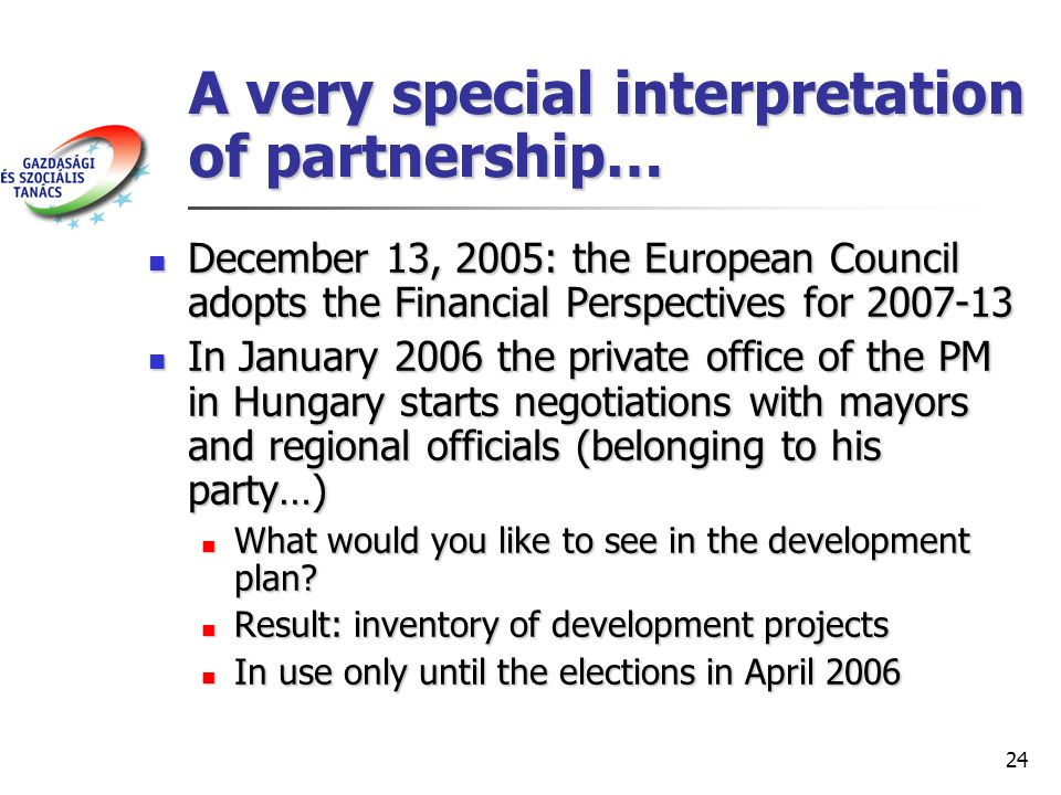 24 A very special interpretation of partnership… December 13, 2005: the European Council adopts the Financial Perspectives for 2007-13 December 13, 2005: the European Council adopts the Financial Perspectives for 2007-13 In January 2006 the private office of the PM in Hungary starts negotiations with mayors and regional officials (belonging to his party…) In January 2006 the private office of the PM in Hungary starts negotiations with mayors and regional officials (belonging to his party…) What would you like to see in the development plan.