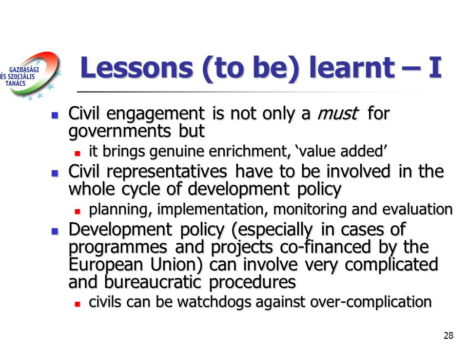 28 Lessons (to be) learnt – I Civil engagement is not only a must for governments but Civil engagement is not only a must for governments but it brings genuine enrichment, value added it brings genuine enrichment, value added Civil representatives have to be involved in the whole cycle of development policy Civil representatives have to be involved in the whole cycle of development policy planning, implementation, monitoring and evaluation planning, implementation, monitoring and evaluation Development policy (especially in cases of programmes and projects co-financed by the European Union) can involve very complicated and bureaucratic procedures Development policy (especially in cases of programmes and projects co-financed by the European Union) can involve very complicated and bureaucratic procedures civils can be watchdogs against over-complication civils can be watchdogs against over-complication