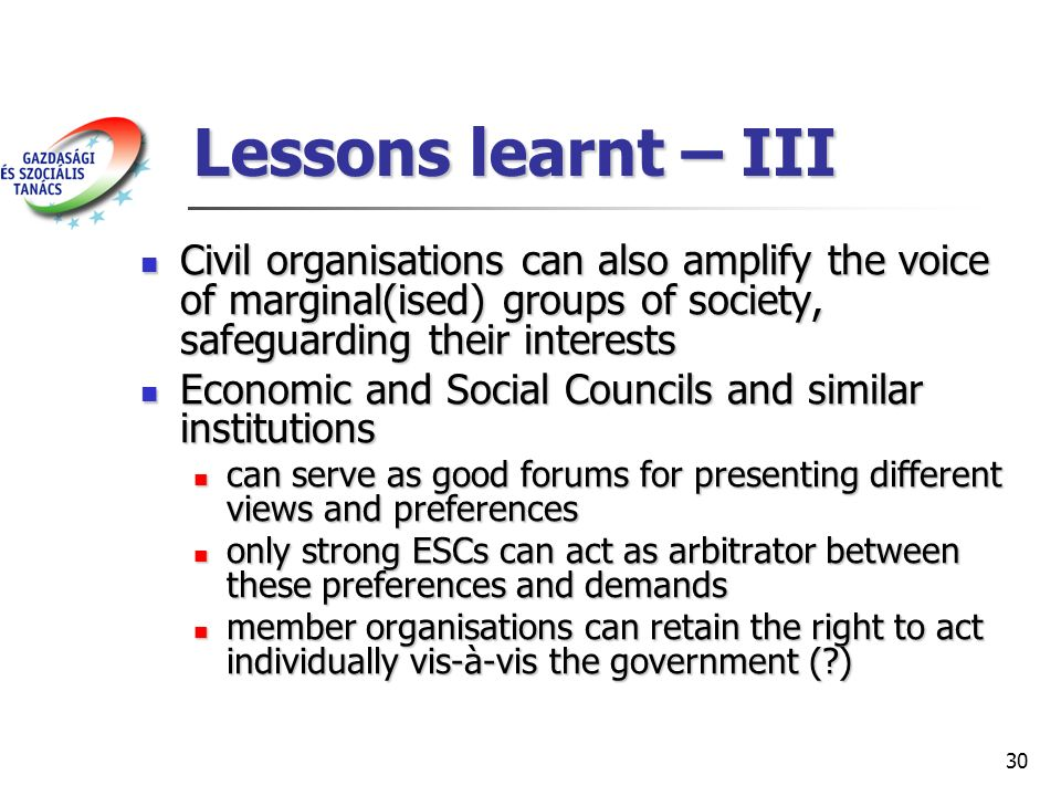 30 Lessons learnt – III Civil organisations can also amplify the voice of marginal(ised) groups of society, safeguarding their interests Civil organisations can also amplify the voice of marginal(ised) groups of society, safeguarding their interests Economic and Social Councils and similar institutions Economic and Social Councils and similar institutions can serve as good forums for presenting different views and preferences can serve as good forums for presenting different views and preferences only strong ESCs can act as arbitrator between these preferences and demands only strong ESCs can act as arbitrator between these preferences and demands member organisations can retain the right to act individually vis-à-vis the government ( ) member organisations can retain the right to act individually vis-à-vis the government ( )