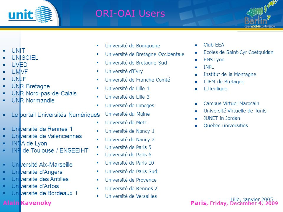 Lille, janvier 2005 Alain Kavenoky Paris, Friday, December 4, 2009 Lille, janvier 2005 ORI-OAI Users ORI-OAI day 2 11 UNIT UNISCIEL UVED UMVF UNJF UNR Bretagne UNR Nord-pas-de-Calais UNR Normandie Le portail Universités Numériques Université de Rennes 1 Université de Valenciennes INSA de Lyon INP de Toulouse / ENSEEIHT Université Aix-Marseille Université dAngers Université des Antilles Université dArtois Université de Bordeaux 1 Université de Bourgogne Université de Bretagne Occidentale Université de Bretagne Sud Université dEvry Université de Franche-Comté Université de Lille 1 Université de Lille 3 Université de Limoges Université du Maine Université de Metz Université de Nancy 1 Université de Nancy 2 Université de Paris 5 Université de Paris 6 Université de Paris 10 Université de Paris Sud Université de Provence Université de Rennes 2 Université de Versailles Club EEA Ecoles de Saint-Cyr Coëtquidan ENS Lyon INPL Institut de la Montagne IUFM de Bretagne IUTenligne Campus Virtuel Marocain Université Virtuelle de Tunis JUNET in Jordan Quebec universities