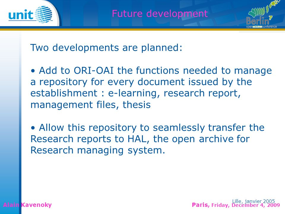Lille, janvier 2005 Alain Kavenoky Paris, Friday, December 4, 2009 Lille, janvier 2005 Future development Two developments are planned: Add to ORI-OAI the functions needed to manage a repository for every document issued by the establishment : e-learning, research report, management files, thesis Allow this repository to seamlessly transfer the Research reports to HAL, the open archive for Research managing system.