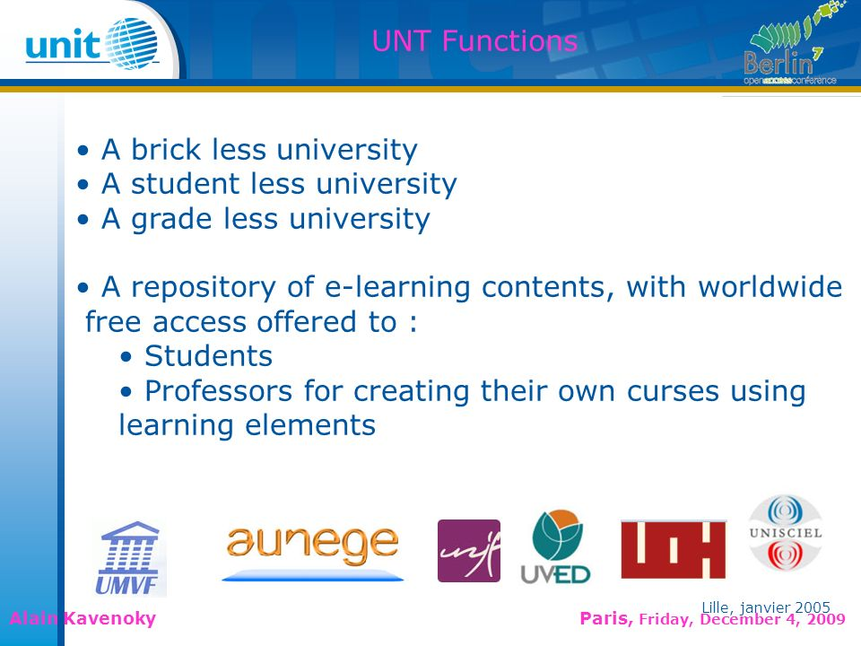 Lille, janvier 2005 Alain Kavenoky Paris, Friday, December 4, 2009 Lille, janvier 2005 UNT Functions A brick less university A student less university A grade less university A repository of e-learning contents, with worldwide free access offered to : Students Professors for creating their own curses using learning elements