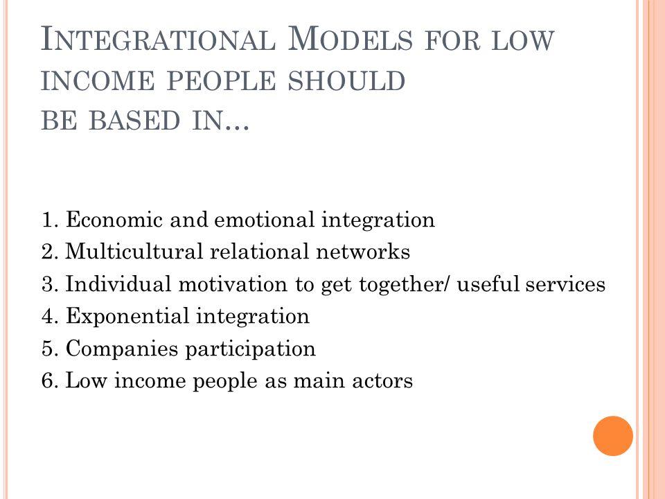 I NTEGRATIONAL M ODELS FOR LOW INCOME PEOPLE SHOULD BE BASED IN... 1. Economic and emotional integration 2. Multicultural relational networks 3. Indiv