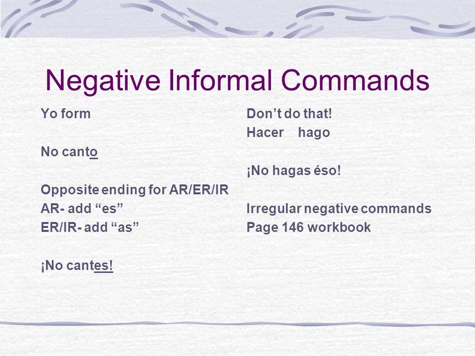 Negative Informal Commands Yo form No canto Opposite ending for AR/ER/IR AR- add es ER/IR- add as ¡No cantes! Dont do that! Hacer hago ¡No hagas éso!