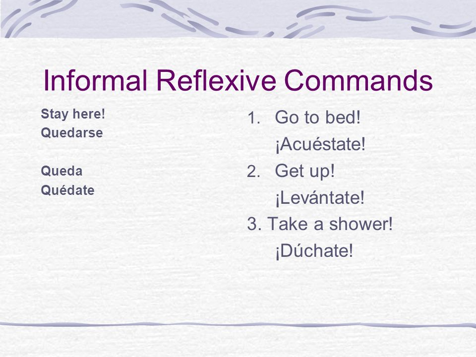 Informal Reflexive Commands Stay here! Quedarse Queda Quédate 1. Go to bed! ¡Acuéstate! 2. Get up! ¡Levántate! 3. Take a shower! ¡Dúchate!
