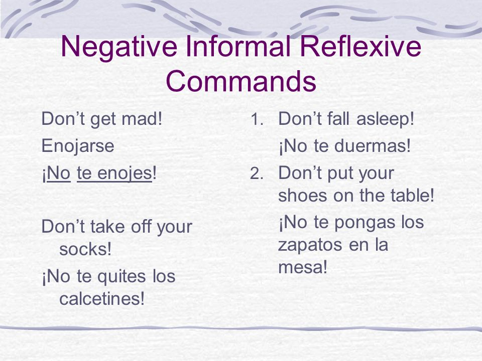 Negative Informal Reflexive Commands Dont get mad! Enojarse ¡No te enojes! Dont take off your socks! ¡No te quites los calcetines! 1. Dont fall asleep